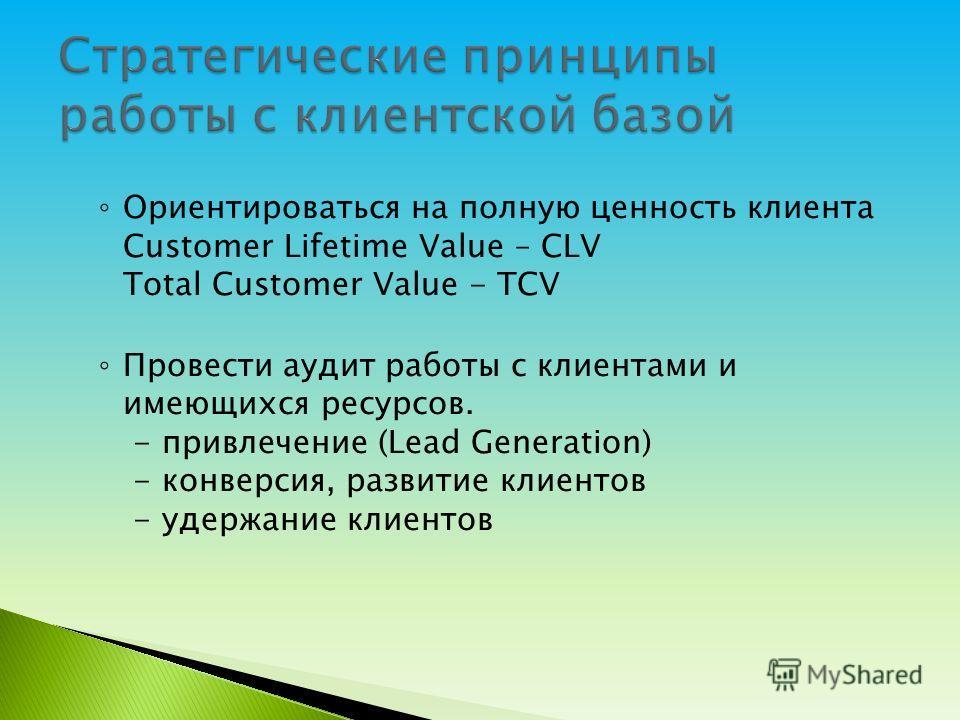 Ориентироваться на полную ценность клиента Customer Lifetime Value – CLV Total Customer Value - TCV Провести аудит работы с клиентами и имеющихся ресурсов. - привлечение (Lead Generation) - конверсия, развитие клиентов - удержание клиентов