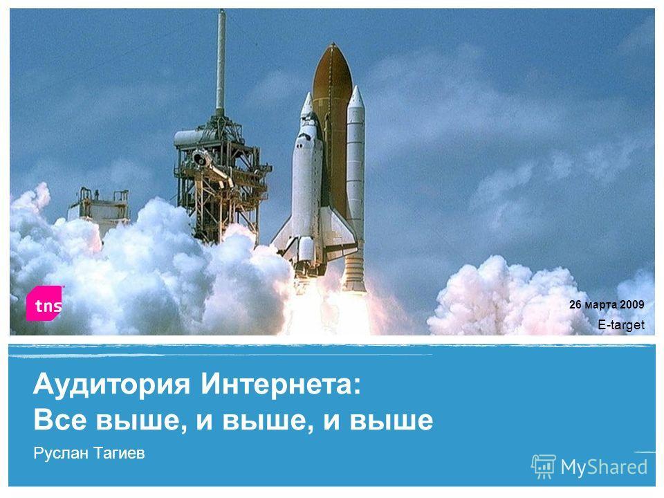 1 Руслан Тагиев Аудитория Интернета: Все выше, и выше, и выше E-target 26 марта 2009