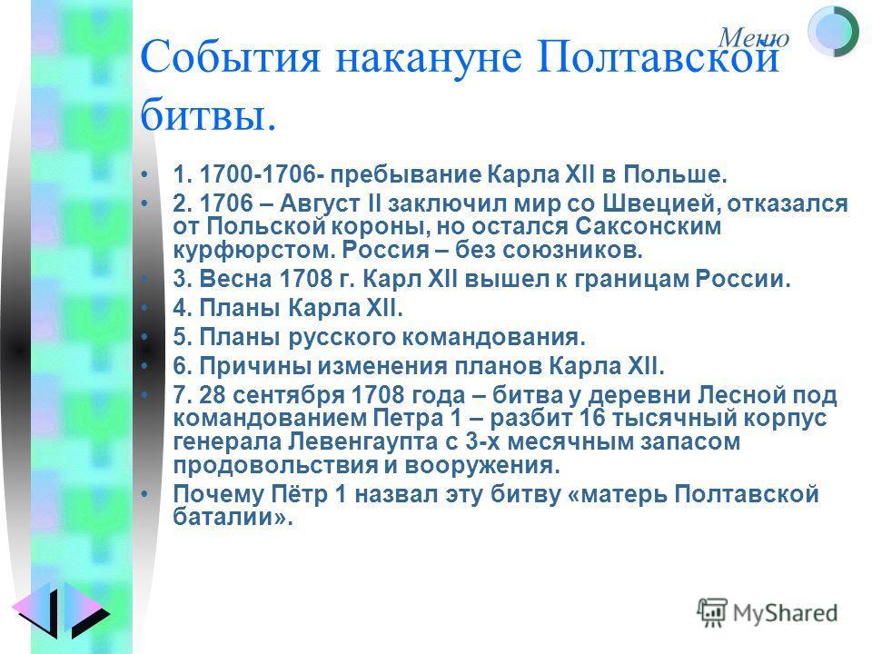 Меню События накануне Полтавской битвы. 1. 1700-1706- пребывание Карла XII в Польше. 2. 1706 – Август II заключил мир со Швецией, отказался от Польской короны, но остался Саксонским курфюрстом. Россия – без союзников. 3. Весна 1708 г. Карл XII вышел