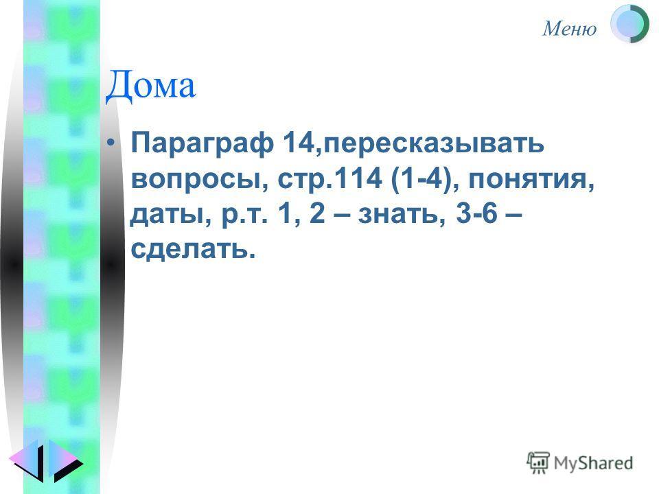 Меню Дома Параграф 14,пересказывать вопросы, стр.114 (1-4), понятия, даты, р.т. 1, 2 – знать, 3-6 – сделать.
