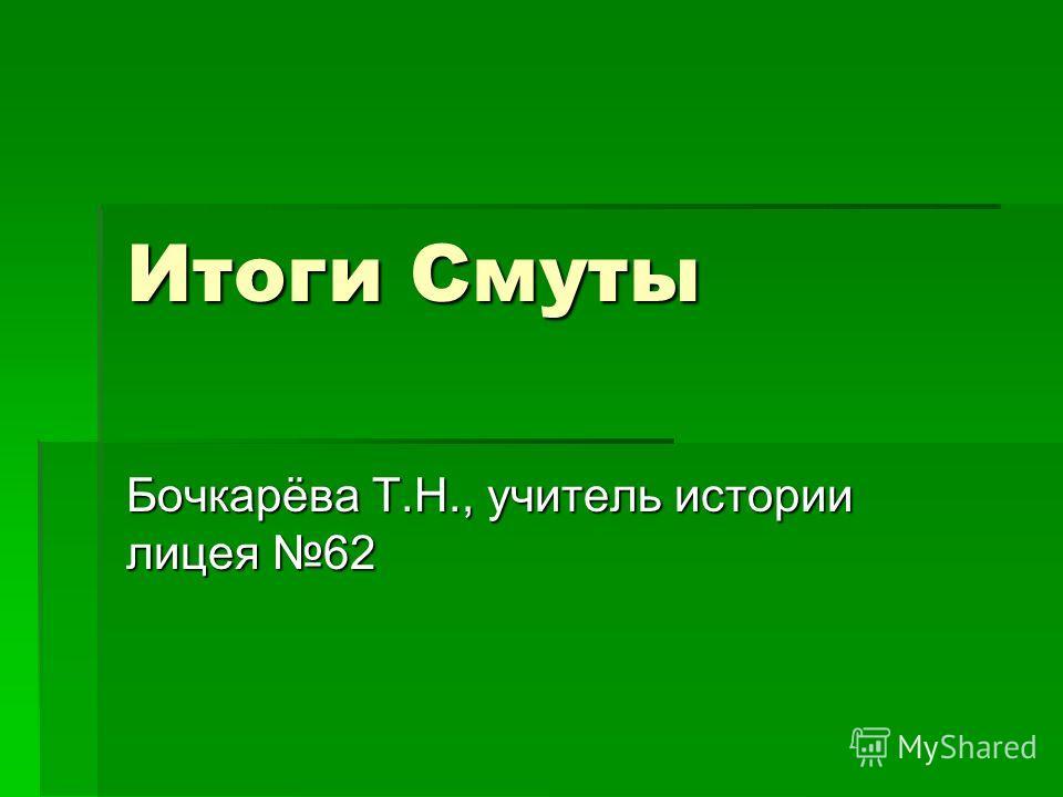 Итоги Смуты Бочкарёва Т.Н., учитель истории лицея 62