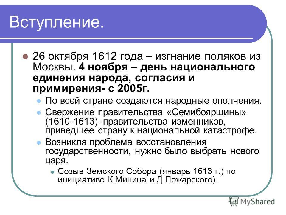 Вступление. 26 октября 1612 года – изгнание поляков из Москвы. 4 ноября – день национального единения народа, согласия и примирения- c 2005г. По всей стране создаются народные ополчения. Свержение правительства «Семибоярщины» (1610-1613)- правительст