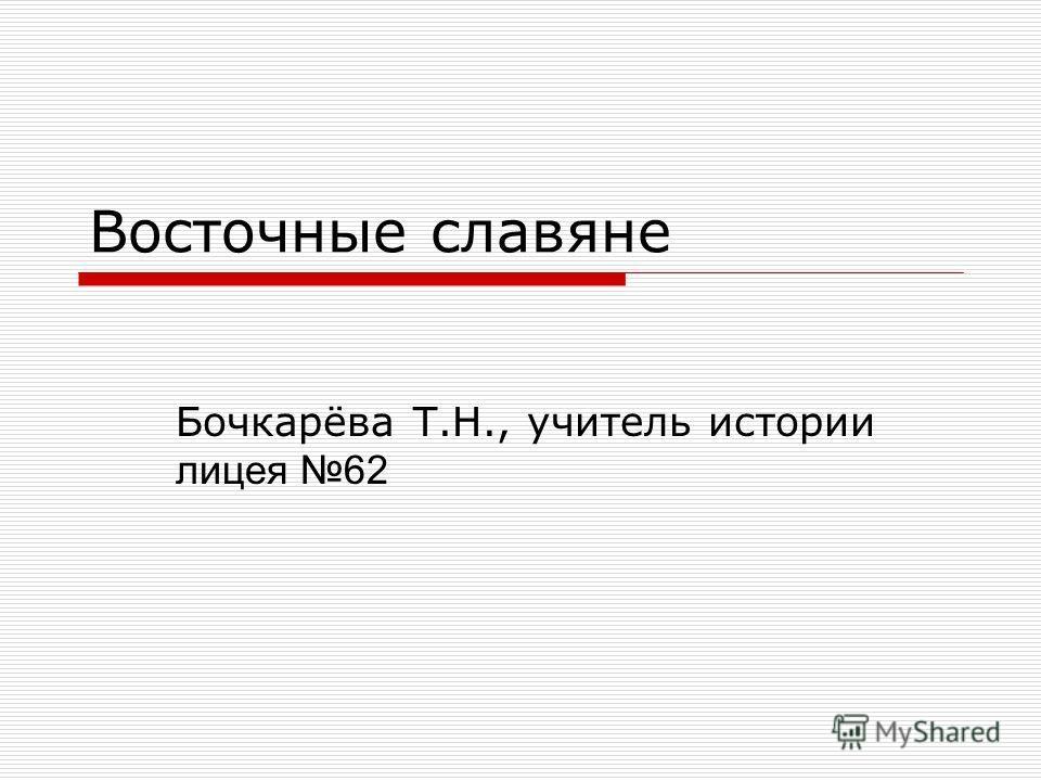 Восточные славяне Бочкарёва Т.Н., учитель истории лицея 62