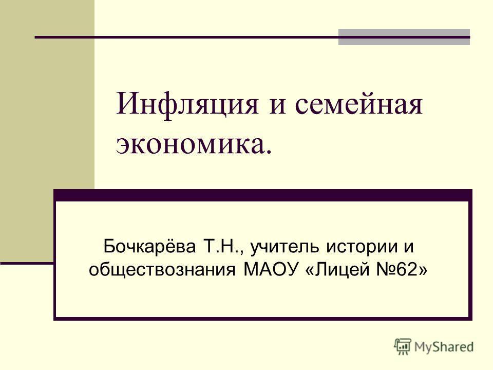 Инфляция и семейная экономика. Бочкарёва Т.Н., учитель истории и обществознания МАОУ «Лицей 62»