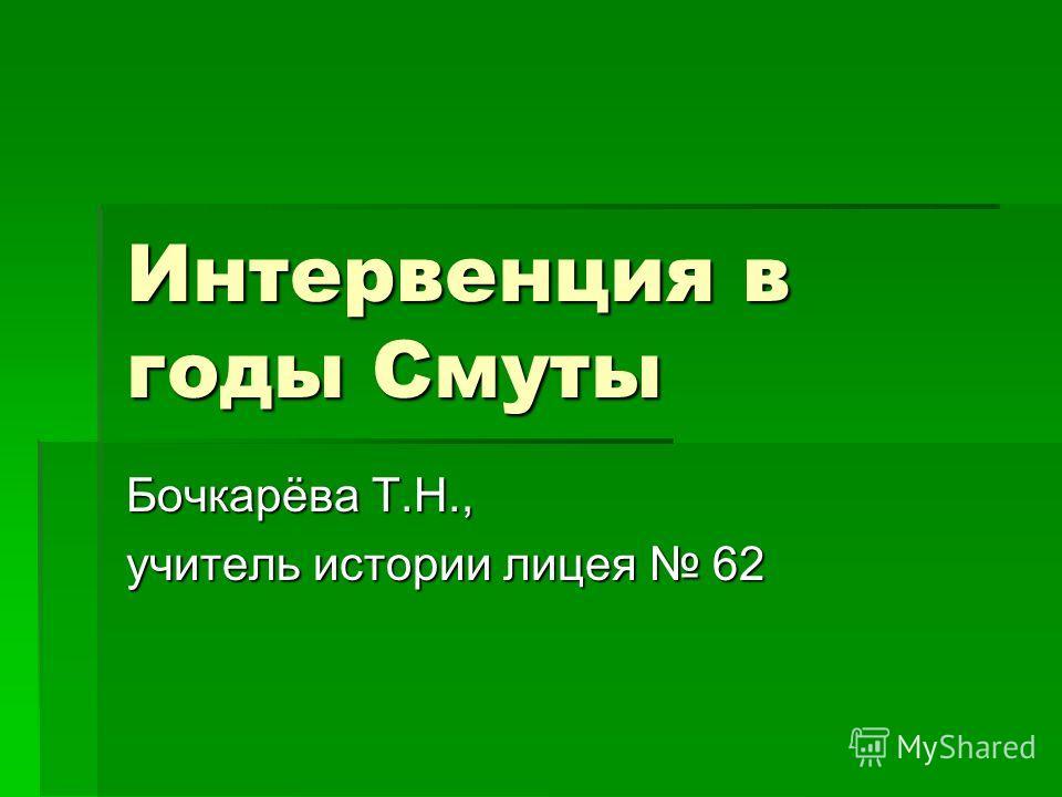 Интервенция в годы Смуты Бочкарёва Т.Н., учитель истории лицея 62