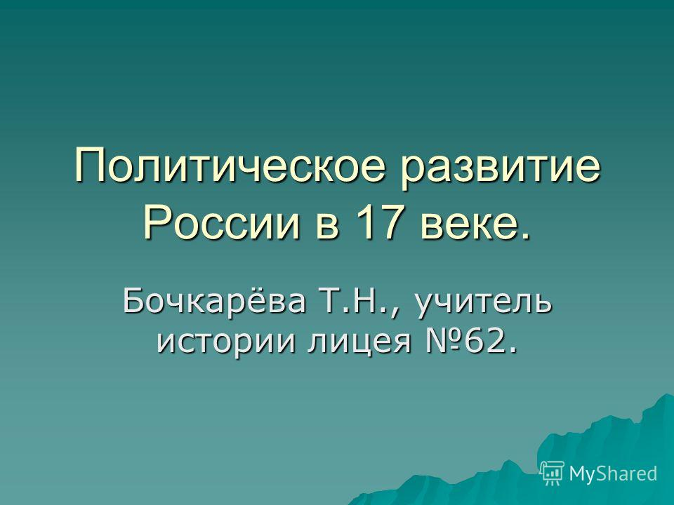 Политическое развитие России в 17 веке. Бочкарёва Т.Н., учитель истории лицея 62.