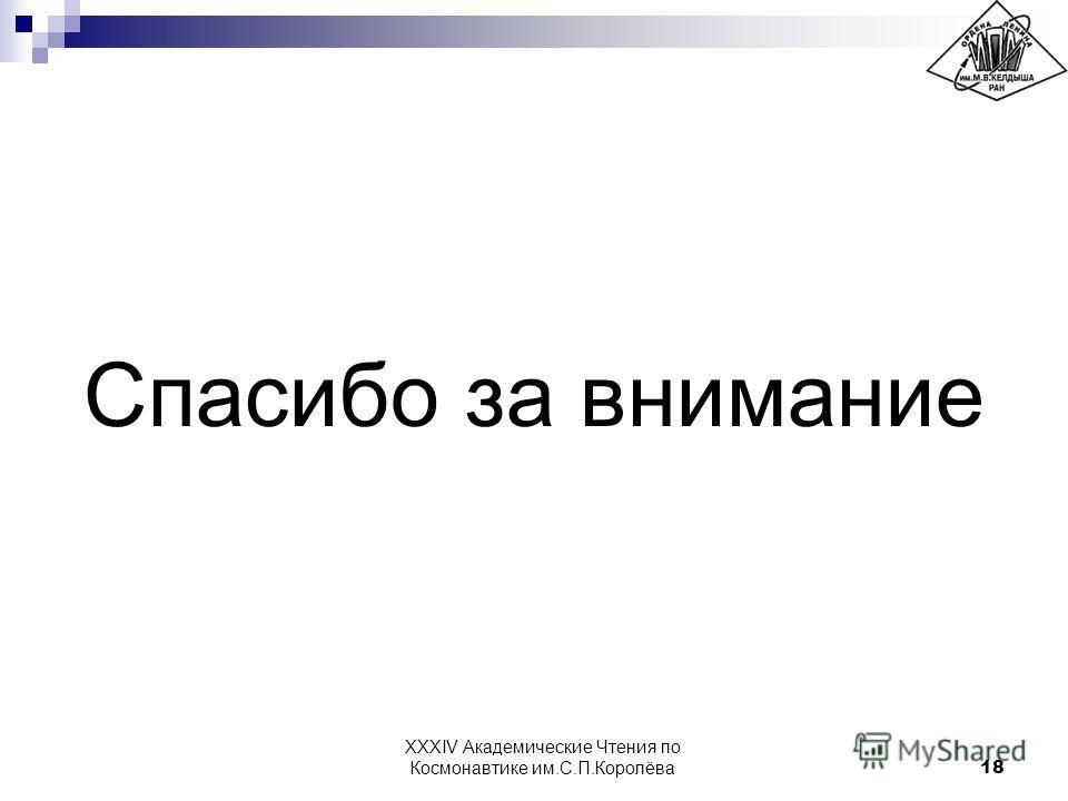 Спасибо за внимание 18 XXXIV Академические Чтения по Космонавтике им.С.П.Королёва