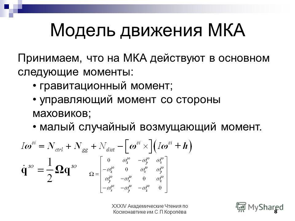 Модель движения МКА Принимаем, что на МКА действуют в основном следующие моменты: гравитационный момент; управляющий момент со стороны маховиков; малый случайный возмущающий момент. 8 XXXIV Академические Чтения по Космонавтике им.С.П.Королёва
