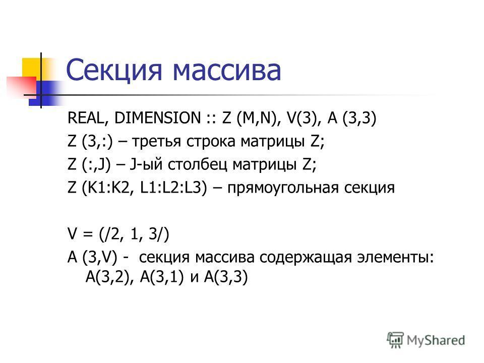 Секция массива REAL, DIMENSION :: Z (M,N), V(3), A (3,3) Z (3,:) – третья строка матрицы Z; Z (:,J) – J-ый столбец матрицы Z; Z (K1:K2, L1:L2:L3) – прямоугольная секция V = (/2, 1, 3/) A (3,V) - секция массива содержащая элементы: A(3,2), A(3,1) и A(