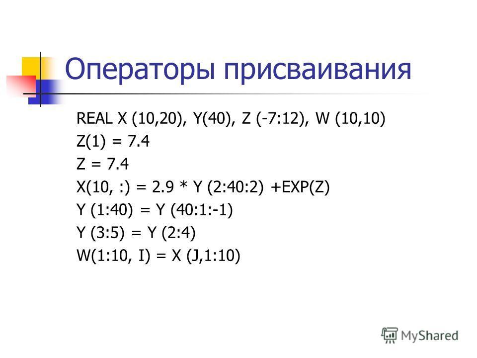 Операторы присваивания REAL X (10,20), Y(40), Z (-7:12), W (10,10) Z(1) = 7.4 Z = 7.4 X(10, :) = 2.9 * Y (2:40:2) +EXP(Z) Y (1:40) = Y (40:1:-1) Y (3:5) = Y (2:4) W(1:10, I) = X (J,1:10)