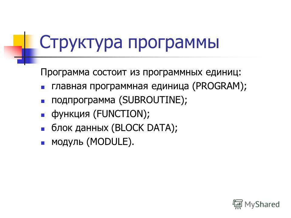 Структура программы Программа состоит из программных единиц: главная программная единица (PROGRAM); подпрограмма (SUBROUTINE); функция (FUNCTION); блок данных (BLOCK DATA); модуль (MODULE).