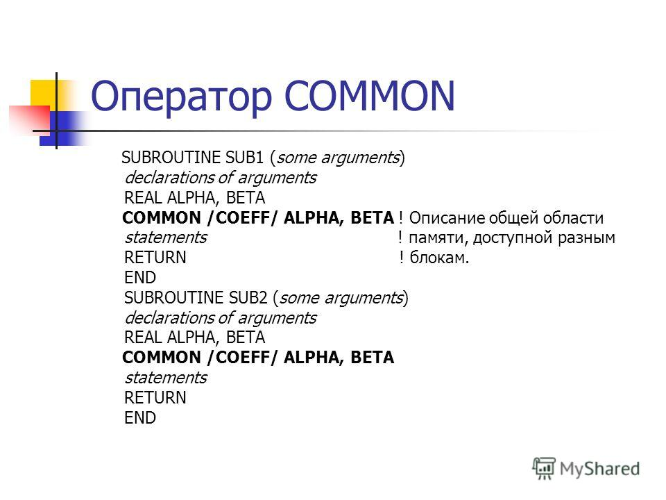 Оператор COMMON SUBROUTINE SUB1 (some arguments) declarations of arguments REAL ALPHA, BETA COMMON /COEFF/ ALPHA, BETA ! Описание общей области statements ! памяти, доступной разным RETURN ! блокам. END SUBROUTINE SUB2 (some arguments) declarations o
