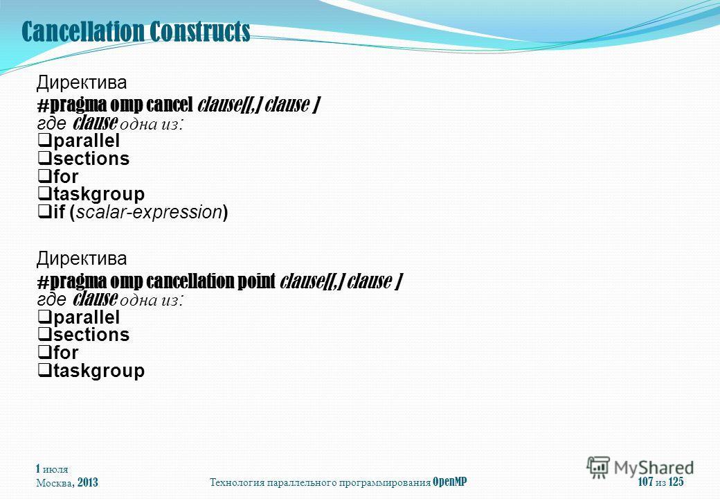 1 июля Москва, 2013Технология параллельного программирования OpenMP107 из 125 Директива #pragma omp cancel clause[[,] clause ] где clause одна из: parallel sections for taskgroup if (scalar-expression) Директива #pragma omp cancellation point clause[