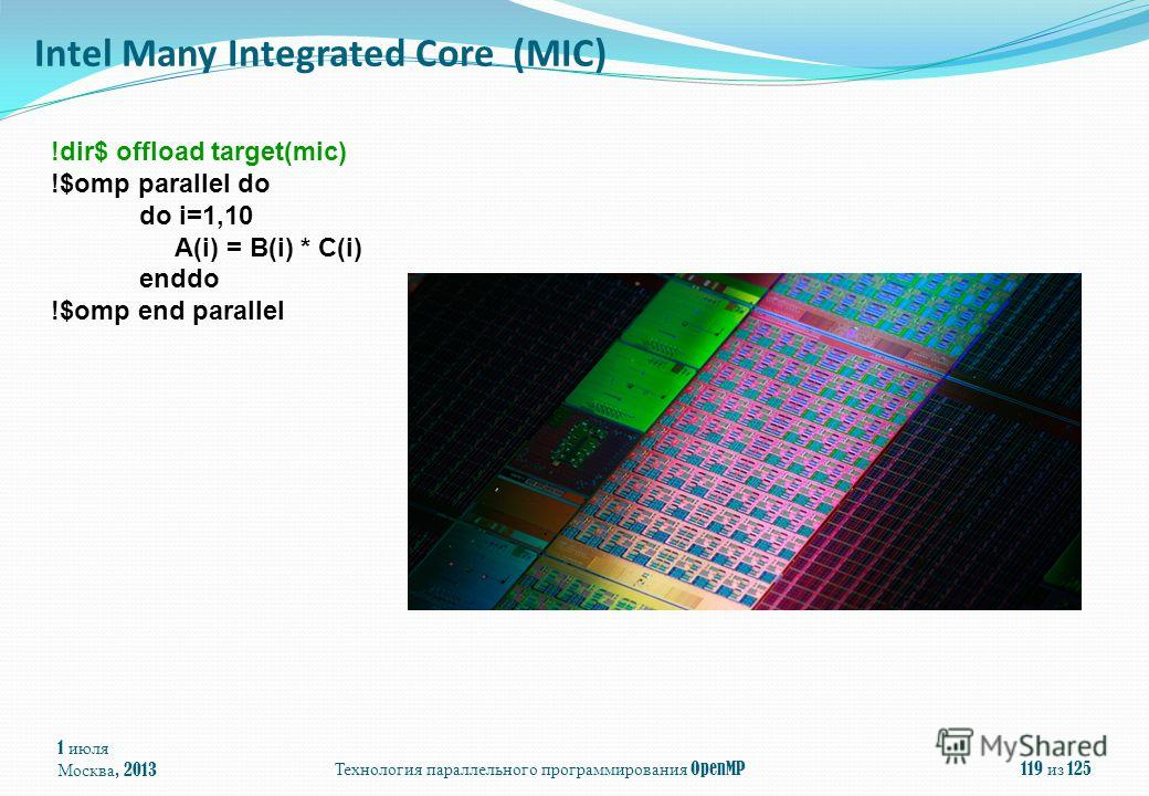 1 июля Москва, 2013Технология параллельного программирования OpenMP119 из 125 Intel Many Integrated Core (MIC) !dir$ offload target(mic) !$omp parallel do do i=1,10 A(i) = B(i) * C(i) enddo !$omp end parallel