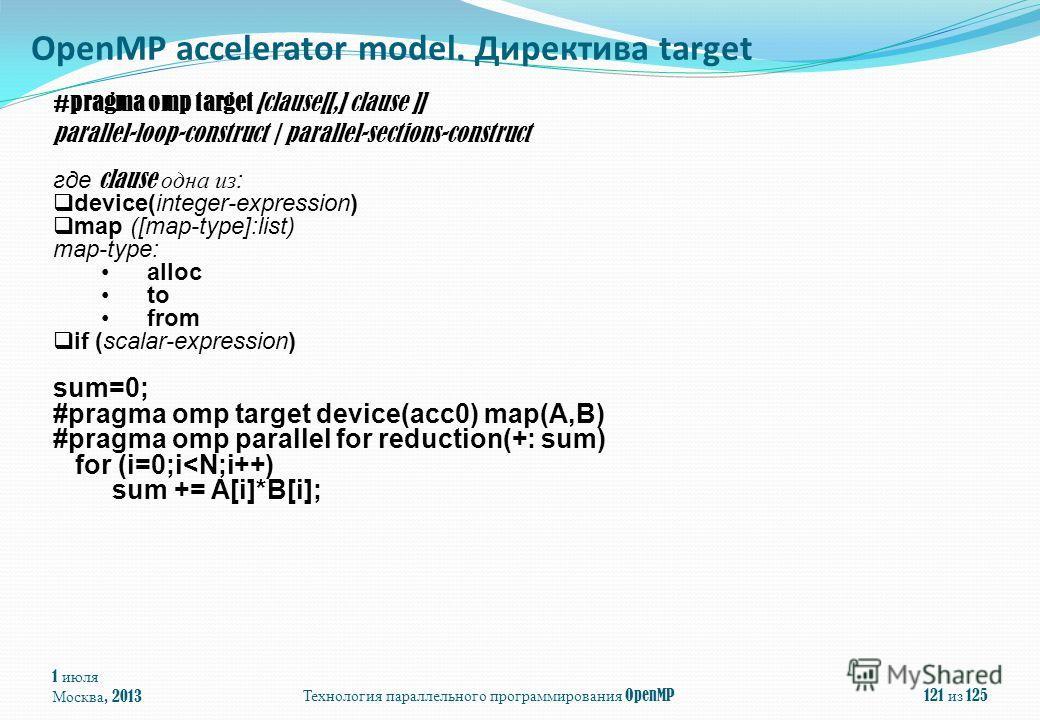 1 июля Москва, 2013Технология параллельного программирования OpenMP121 из 125 OpenMP accelerator model. Директива target #pragma omp target [clause[[,] clause ]] parallel-loop-construct   parallel-sections-construct где clause одна из: device(integer