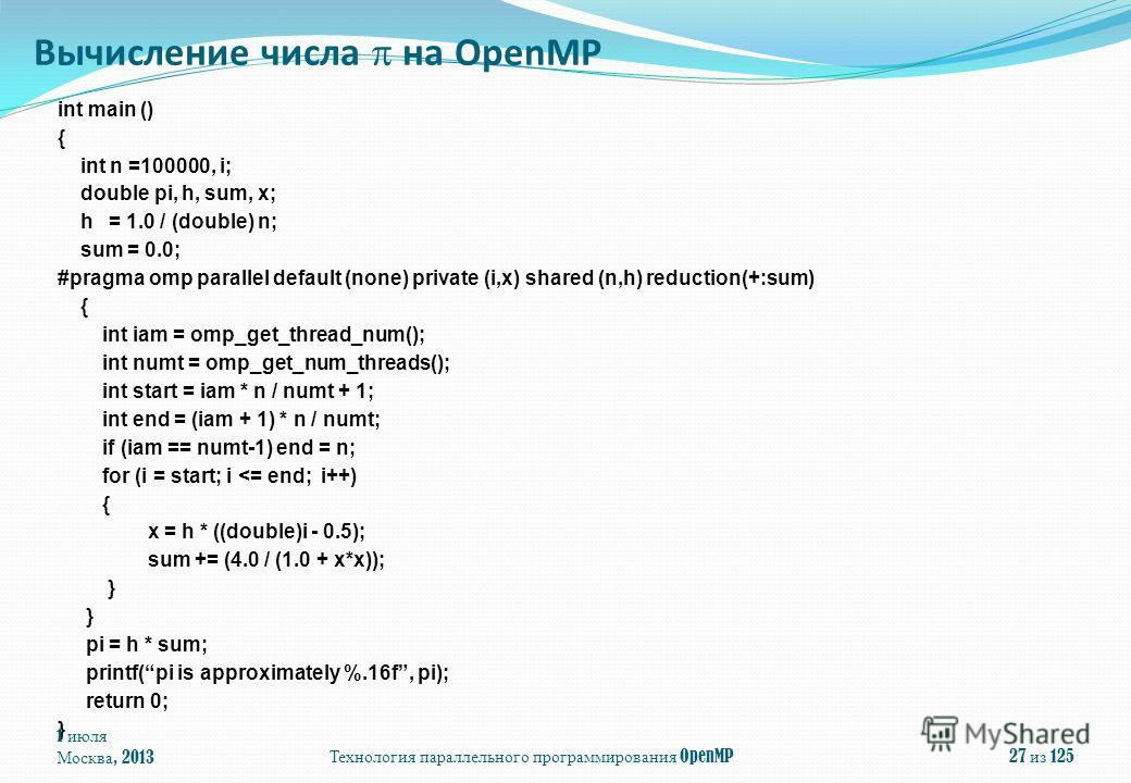 Технология параллельного программирования OpenMP int main () { int n =100000, i; double pi, h, sum, x; h = 1.0 / (double) n; sum = 0.0; #pragma omp parallel default (none) private (i,x) shared (n,h) reduction(+:sum) { int iam = omp_get_thread_num();