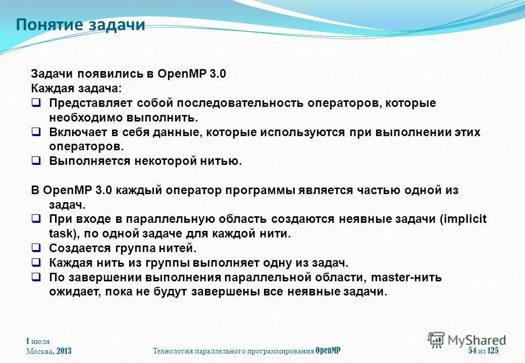 1 июля Москва, 2013 Технология параллельного программирования OpenMP 54 из 125 Понятие задачи Задачи появились в OpenMP 3.0 Каждая задача: Представляет собой последовательность операторов, которые необходимо выполнить. Включает в себя данные, которые