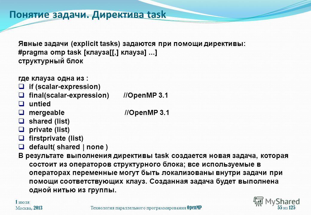 1 июля Москва, 2013 Технология параллельного программирования OpenMP 55 из 125 Понятие задачи. Директива task Явные задачи (explicit tasks) задаются при помощи директивы: #pragma omp task [клауза[[,] клауза]...] структурный блок где клауза одна из :