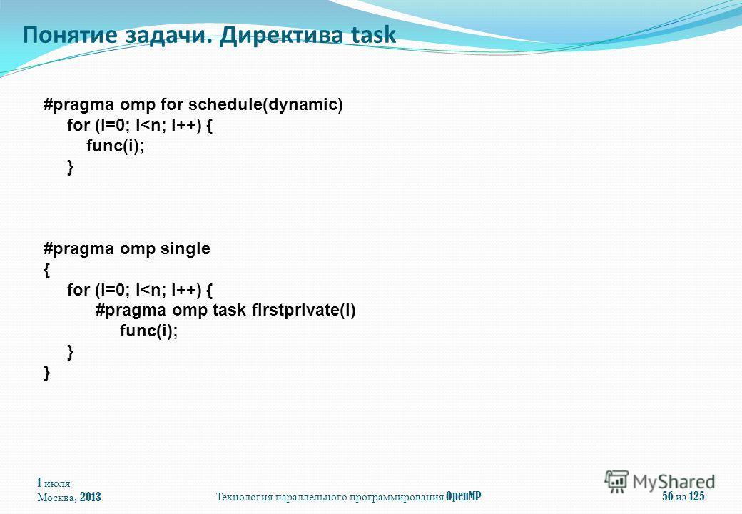 1 июля Москва, 2013 Технология параллельного программирования OpenMP 56 из 125 Понятие задачи. Директива task #pragma omp for schedule(dynamic) for (i=0; i