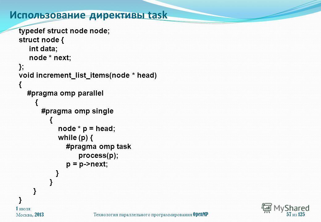 1 июля Москва, 2013 Технология параллельного программирования OpenMP 57 из 125 Использование директивы task typedef struct node node; struct node { int data; node * next; }; void increment_list_items(node * head) { #pragma omp parallel { #pragma omp