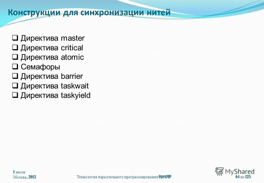 1 июля Москва, 2013Технология параллельного программирования OpenMP64 из 125 Директива master Директива critical Директива atomic Семафоры Директива barrier Директива taskwait Директива taskyield Конструкции для синхронизации нитей