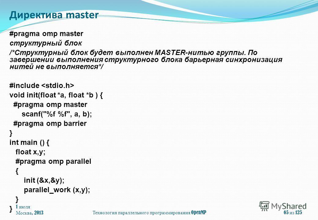 1 июля Москва, 2013Технология параллельного программирования OpenMP65 из 125 #pragma omp master структурный блок /*Структурный блок будет выполнен MASTER-нитью группы. По завершении выполнения структурного блока барьерная синхронизация нитей не выпол