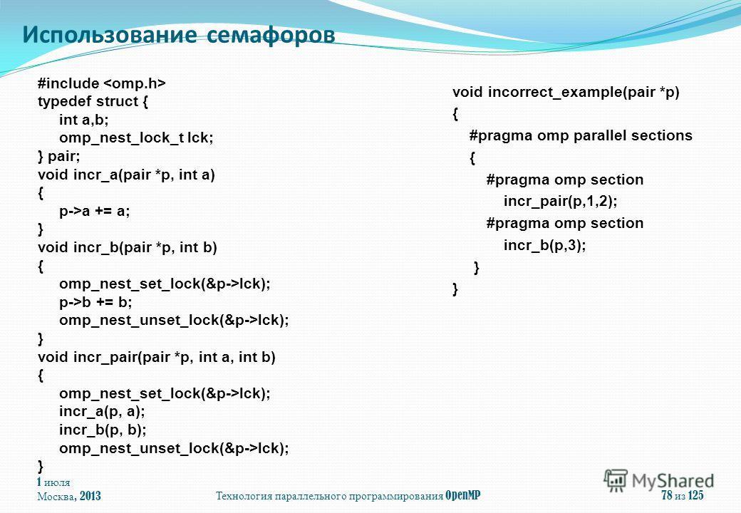 1 июля Москва, 2013Технология параллельного программирования OpenMP78 из 125 Использование семафоров #include typedef struct { int a,b; omp_nest_lock_t lck; } pair; void incr_a(pair *p, int a) { p->a += a; } void incr_b(pair *p, int b) { omp_nest_set