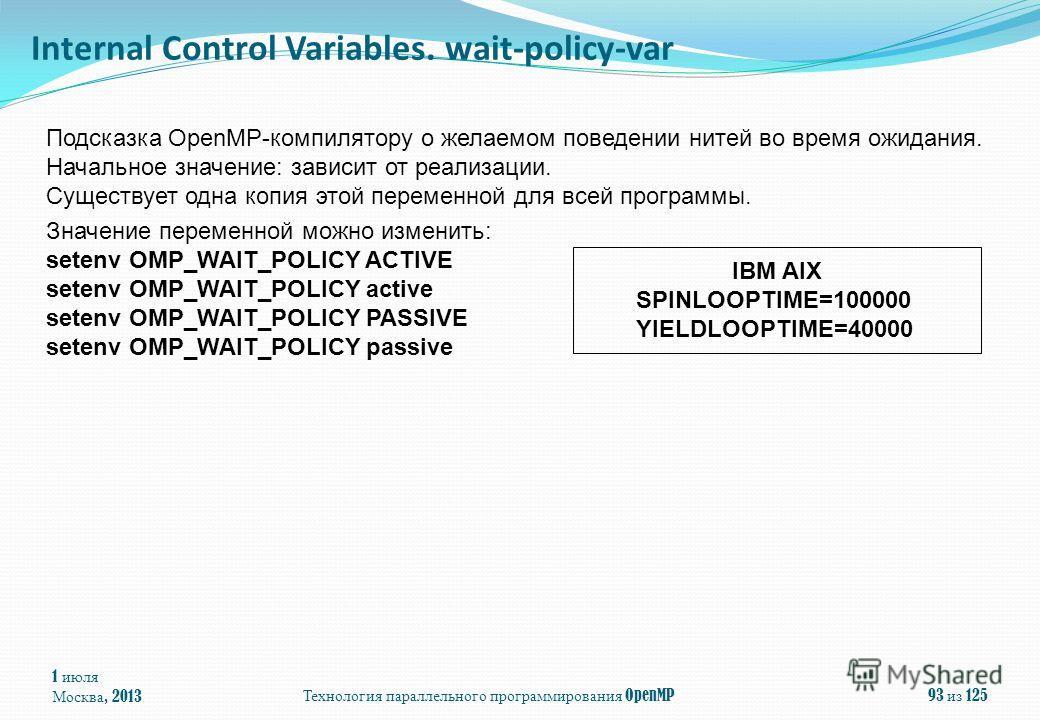 1 июля Москва, 2013Технология параллельного программирования OpenMP93 из 125 Подсказка OpenMP-компилятору о желаемом поведении нитей во время ожидания. Начальное значение: зависит от реализации. Существует одна копия этой переменной для всей программ