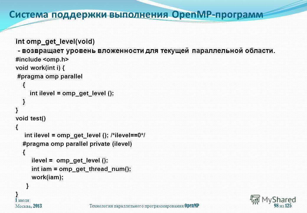 1 июля Москва, 2013Технология параллельного программирования OpenMP98 из 125 int omp_get_level(void) - возвращает уровень вложенности для текущей параллельной области. #include void work(int i) { #pragma omp parallel { int ilevel = omp_get_level ();