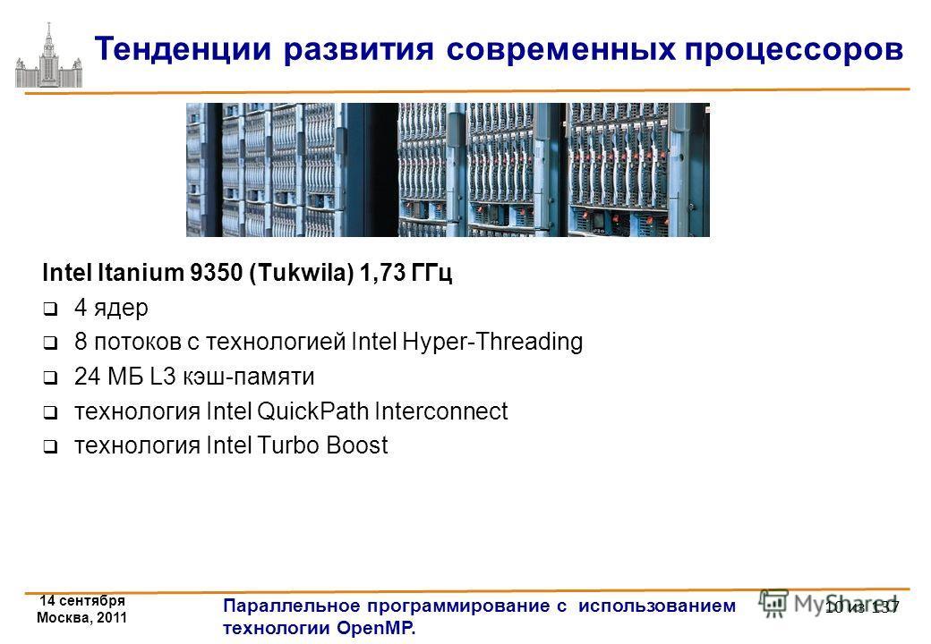 14 сентября Москва, 2011 Параллельное программирование с использованием технологии OpenMP. 10 из 137 Тенденции развития современных процессоров Intel Itanium 9350 (Tukwila) 1,73 ГГц 4 ядeр 8 потоков с технологией Intel Hyper-Threading 24 МБ L3 кэш-па