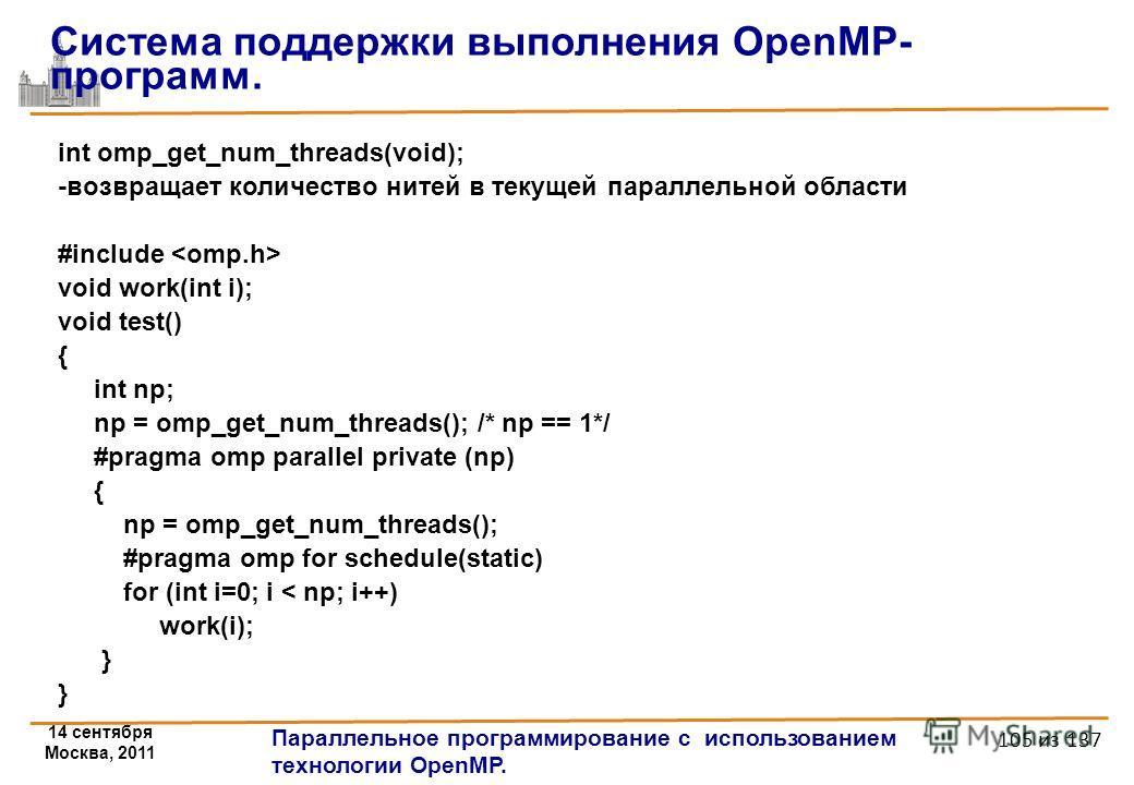 14 сентября Москва, 2011 Параллельное программирование с использованием технологии OpenMP. 105 из 137 int omp_get_num_threads(void); -возвращает количество нитей в текущей параллельной области #include void work(int i); void test() { int np; np = omp