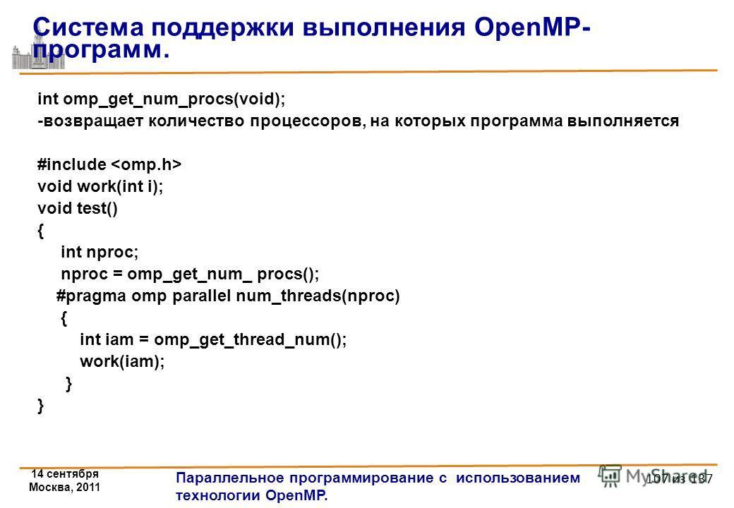 14 сентября Москва, 2011 Параллельное программирование с использованием технологии OpenMP. 107 из 137 int omp_get_num_procs(void); -возвращает количество процессоров, на которых программа выполняется #include void work(int i); void test() { int nproc