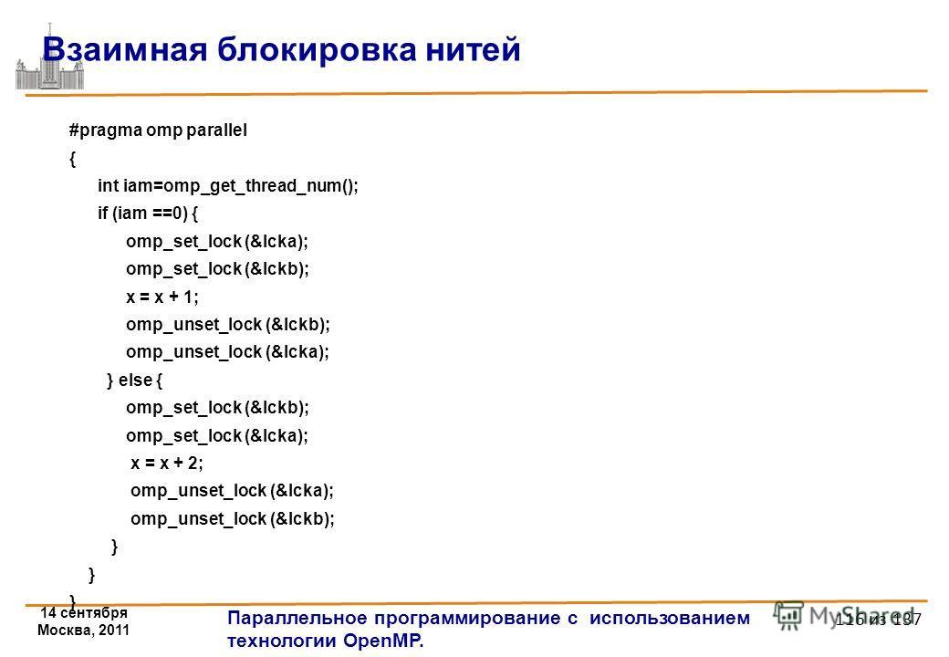 14 сентября Москва, 2011 Параллельное программирование с использованием технологии OpenMP. 116 из 137 Взаимная блокировка нитей #pragma omp parallel { int iam=omp_get_thread_num(); if (iam ==0) { omp_set_lock (&lcka); omp_set_lock (&lckb); x = x + 1;