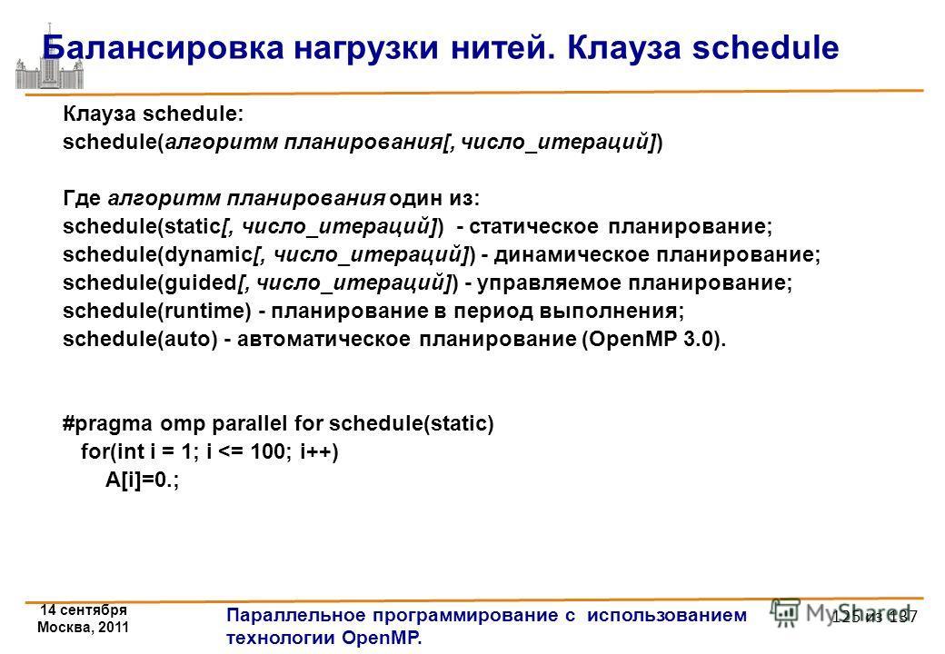 14 сентября Москва, 2011 Параллельное программирование с использованием технологии OpenMP. 125 из 137 Балансировка нагрузки нитей. Клауза schedule Клауза schedule: schedule(алгоритм планирования[, число_итераций]) Где алгоритм планирования один из: s