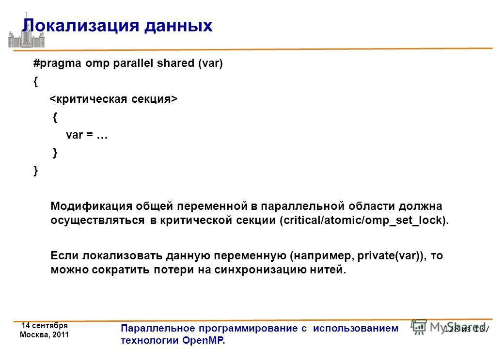 14 сентября Москва, 2011 Параллельное программирование с использованием технологии OpenMP. 128 из 137 Локализация данных #pragma omp parallel shared (var) { { var = … } Модификация общей переменной в параллельной области должна осуществляться в крити