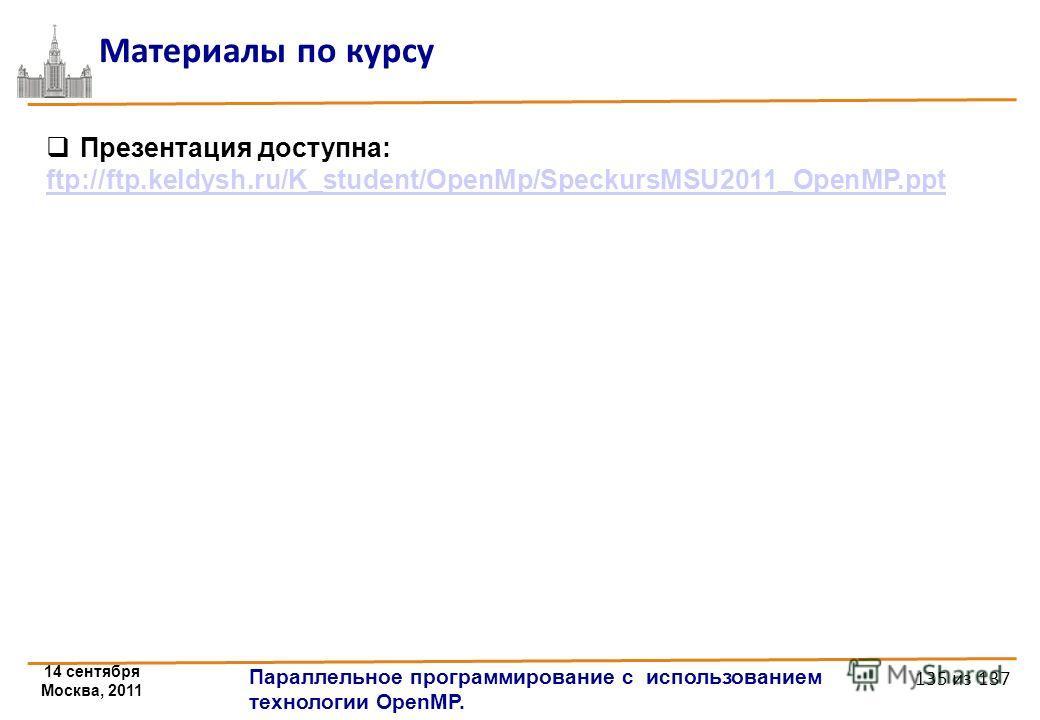 14 сентября Москва, 2011 Параллельное программирование с использованием технологии OpenMP. 135 из 137 Материалы по курсу Презентация доступна: ftp://ftp.keldysh.ru/K_student/OpenMp/SpeckursMSU2011_OpenMP.ppt