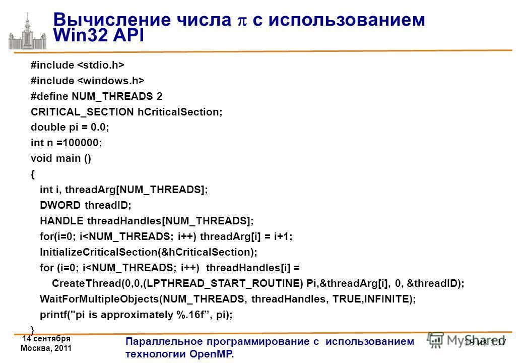 14 сентября Москва, 2011 Параллельное программирование с использованием технологии OpenMP. 19 из 137 Вычисление числа с использованием Win32 API #include #define NUM_THREADS 2 CRITICAL_SECTION hCriticalSection; double pi = 0.0; int n =100000; void ma
