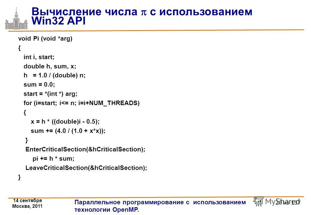 14 сентября Москва, 2011 Параллельное программирование с использованием технологии OpenMP. 20 из 137 Вычисление числа с использованием Win32 API void Pi (void *arg) { int i, start; double h, sum, x; h = 1.0 / (double) n; sum = 0.0; start = *(int *) a