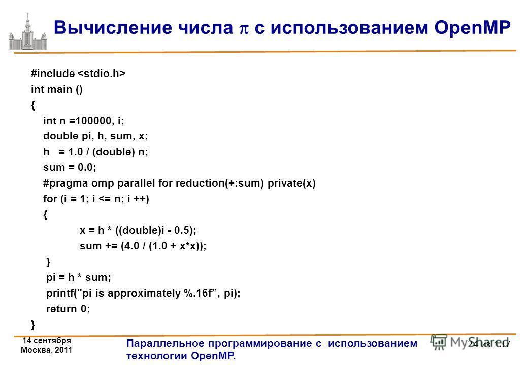 14 сентября Москва, 2011 Параллельное программирование с использованием технологии OpenMP. 24 из 137 Вычисление числа с использованием OpenMP #include int main () { int n =100000, i; double pi, h, sum, x; h = 1.0 / (double) n; sum = 0.0; #pragma omp