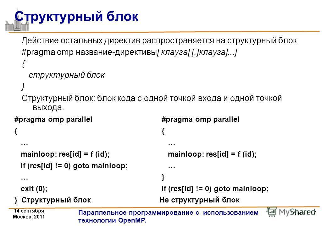 14 сентября Москва, 2011 Параллельное программирование с использованием технологии OpenMP. 36 из 137 Структурный блок Действие остальных директив распространяется на структурный блок: #pragma omp название-директивы[ клауза[ [,]клауза]...] { структурн