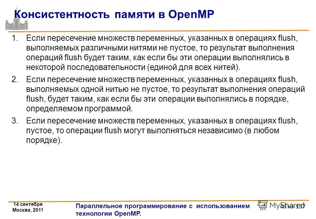 14 сентября Москва, 2011 Параллельное программирование с использованием технологии OpenMP. 46 из 137 Консистентность памяти в OpenMP 1.Если пересечение множеств переменных, указанных в операциях flush, выполняемых различными нитями не пустое, то резу