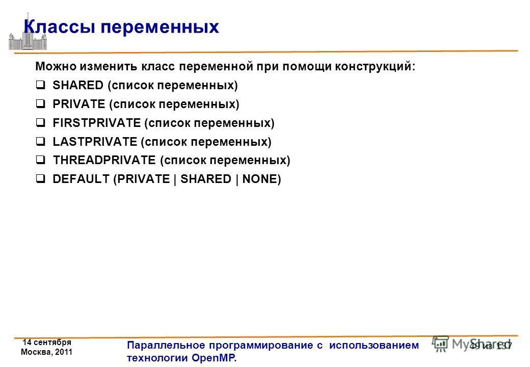 14 сентября Москва, 2011 Параллельное программирование с использованием технологии OpenMP. 49 из 137 Можно изменить класс переменной при помощи конструкций: SHARED (список переменных) PRIVATE (список переменных) FIRSTPRIVATE (список переменных) LASTP