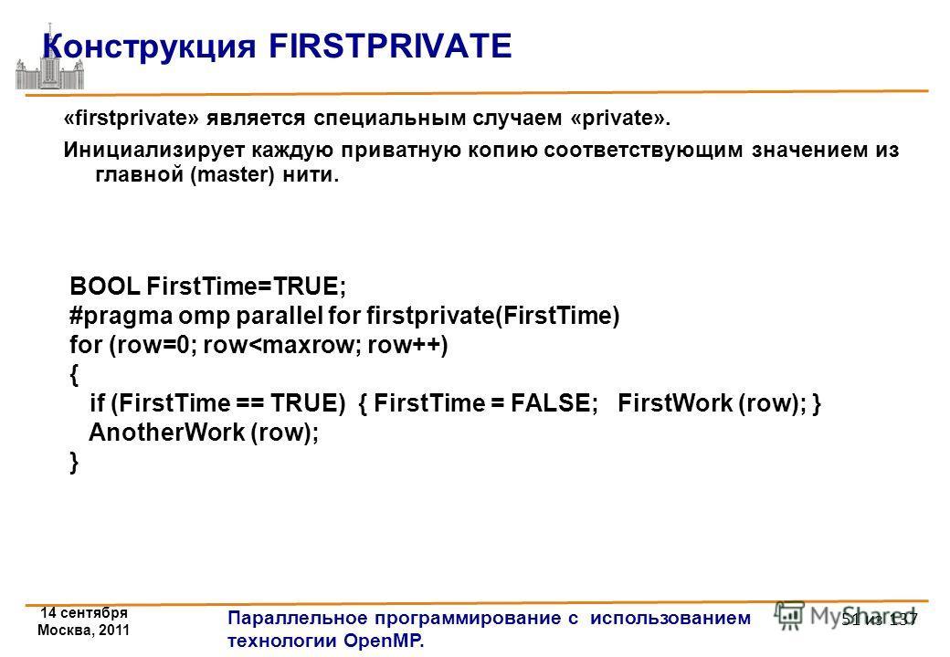 14 сентября Москва, 2011 Параллельное программирование с использованием технологии OpenMP. 51 из 137 Конструкция FIRSTPRIVATE «firstprivate» является специальным случаем «private». Инициализирует каждую приватную копию соответствующим значением из гл