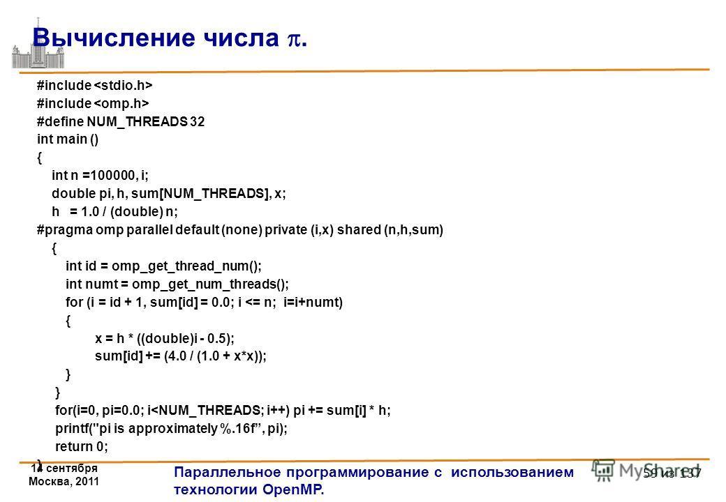 14 сентября Москва, 2011 Параллельное программирование с использованием технологии OpenMP. 59 из 137 #include #define NUM_THREADS 32 int main () { int n =100000, i; double pi, h, sum[NUM_THREADS], x; h = 1.0 / (double) n; #pragma omp parallel default