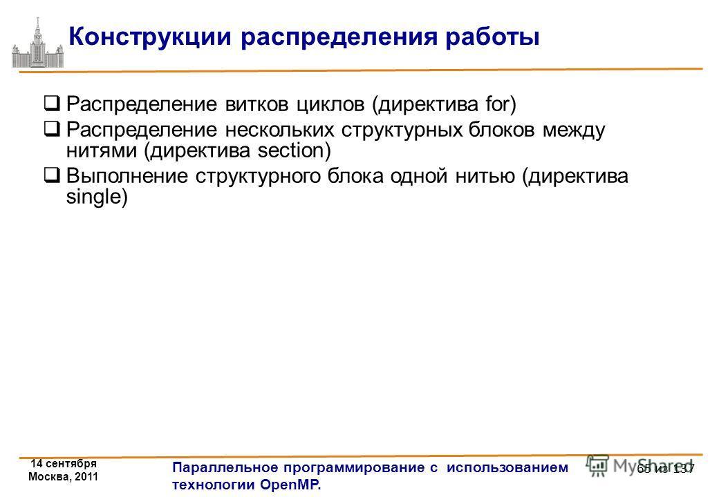 14 сентября Москва, 2011 Параллельное программирование с использованием технологии OpenMP. 65 из 137 Конструкции распределения работы Распределение витков циклов (директива for) Распределение нескольких структурных блоков между нитями (директива sect