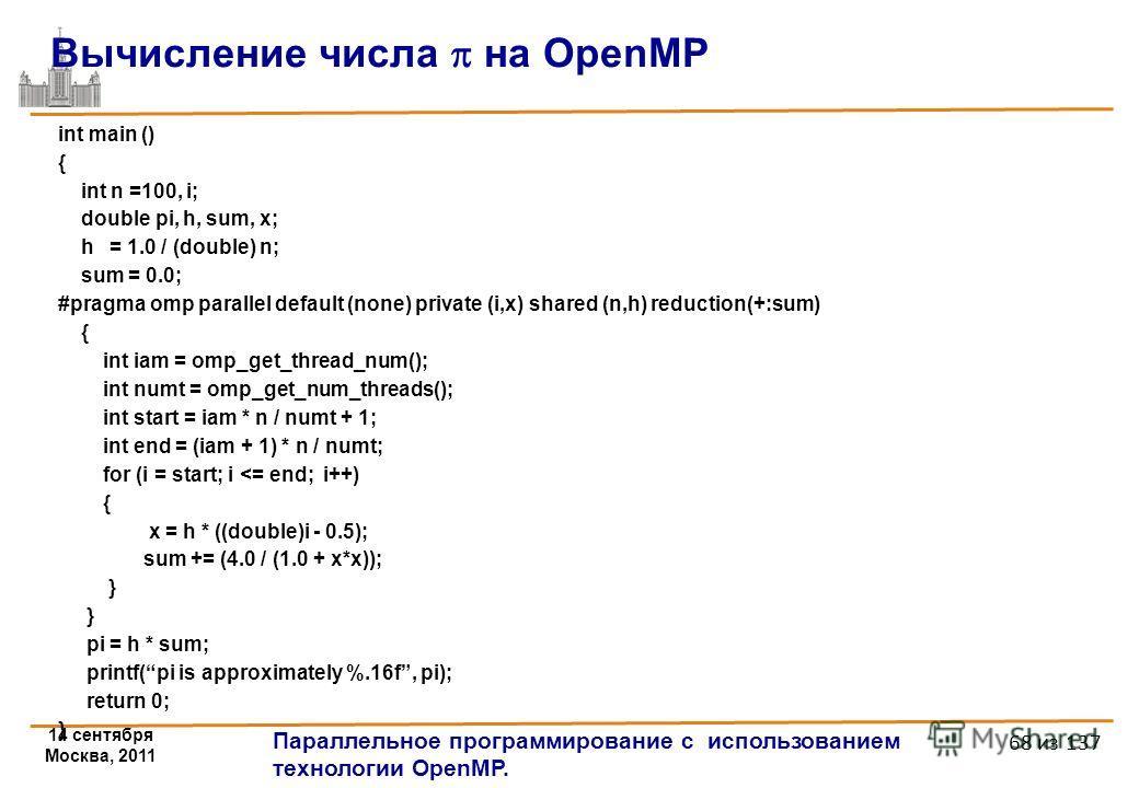 14 сентября Москва, 2011 Параллельное программирование с использованием технологии OpenMP. 68 из 137 int main () { int n =100, i; double pi, h, sum, x; h = 1.0 / (double) n; sum = 0.0; #pragma omp parallel default (none) private (i,x) shared (n,h) re