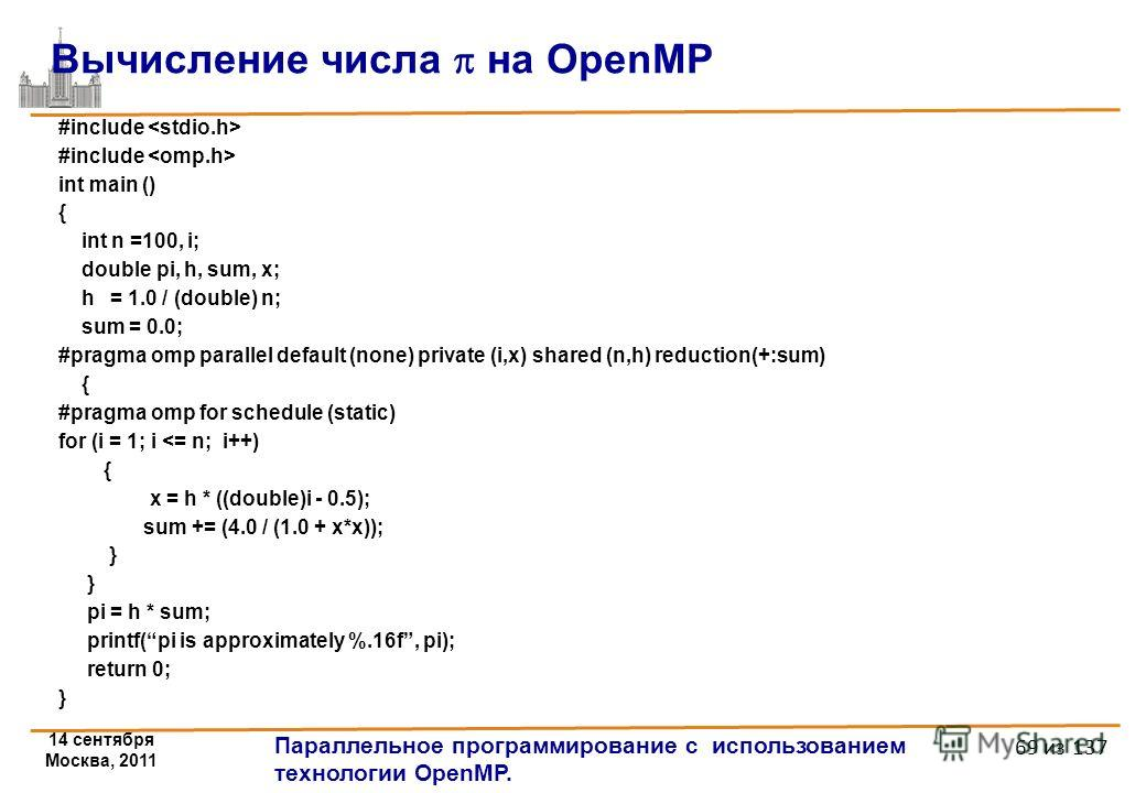 14 сентября Москва, 2011 Параллельное программирование с использованием технологии OpenMP. 69 из 137 #include int main () { int n =100, i; double pi, h, sum, x; h = 1.0 / (double) n; sum = 0.0; #pragma omp parallel default (none) private (i,x) shared