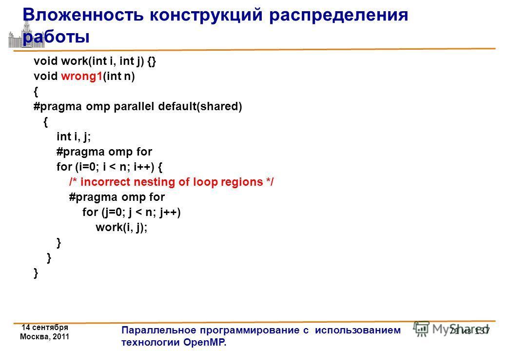 14 сентября Москва, 2011 Параллельное программирование с использованием технологии OpenMP. 71 из 137 Вложенность конструкций распределения работы void work(int i, int j) {} void wrong1(int n) { #pragma omp parallel default(shared) { int i, j; #pragma