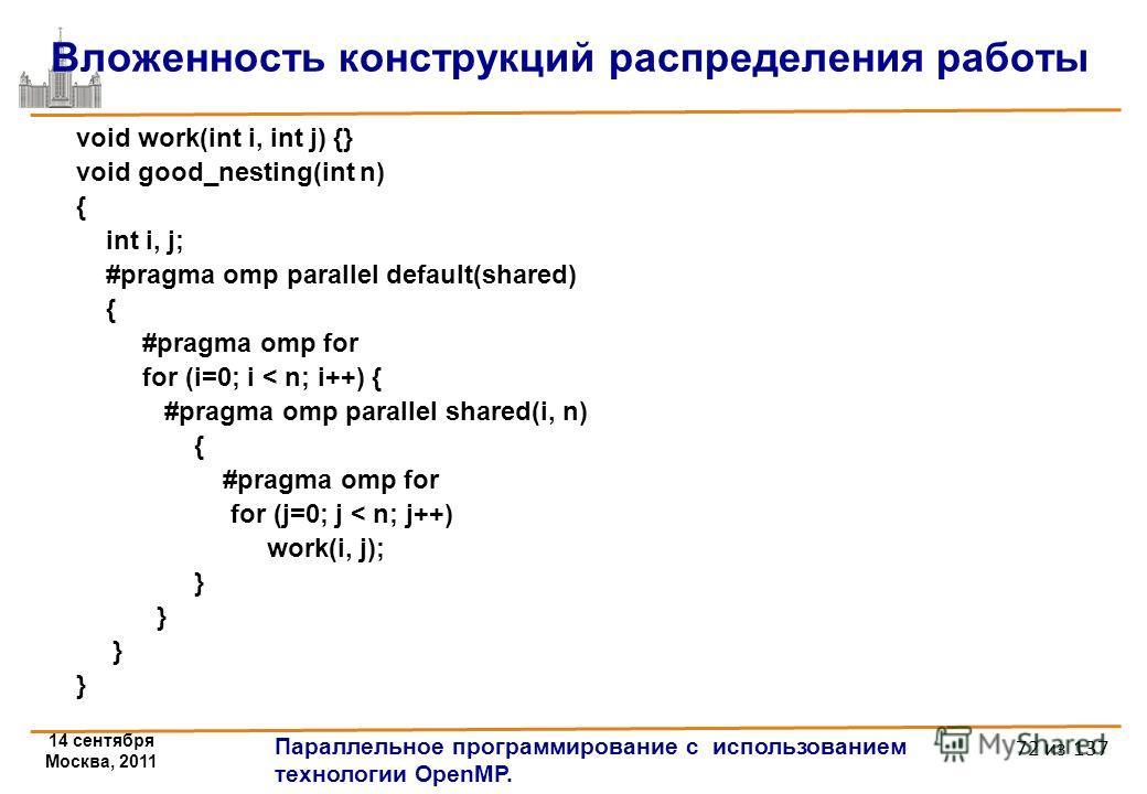14 сентября Москва, 2011 Параллельное программирование с использованием технологии OpenMP. 72 из 137 Вложенность конструкций распределения работы void work(int i, int j) {} void good_nesting(int n) { int i, j; #pragma omp parallel default(shared) { #