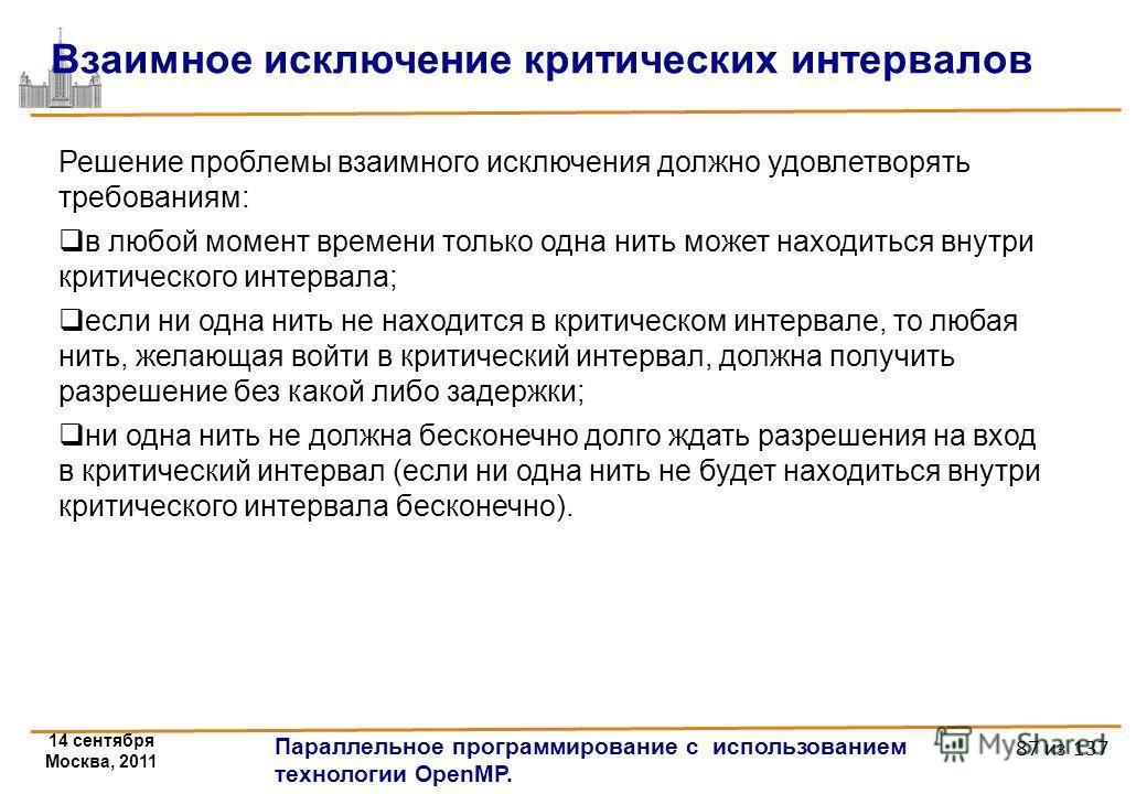 14 сентября Москва, 2011 Параллельное программирование с использованием технологии OpenMP. 87 из 137 Решение проблемы взаимного исключения должно удовлетворять требованиям: в любой момент времени только одна нить может находиться внутри критического